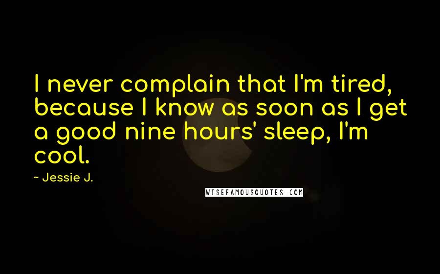 Jessie J. quotes: I never complain that I'm tired, because I know as soon as I get a good nine hours' sleep, I'm cool.