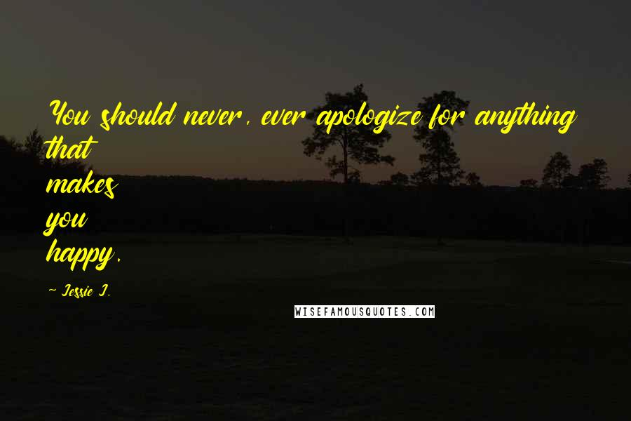 Jessie J. quotes: You should never, ever apologize for anything that makes you happy.