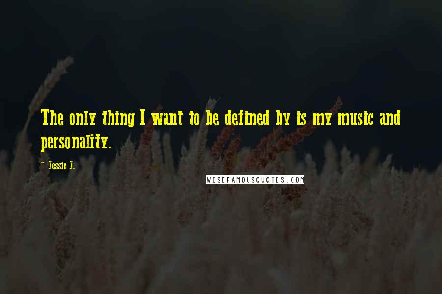 Jessie J. quotes: The only thing I want to be defined by is my music and personality.