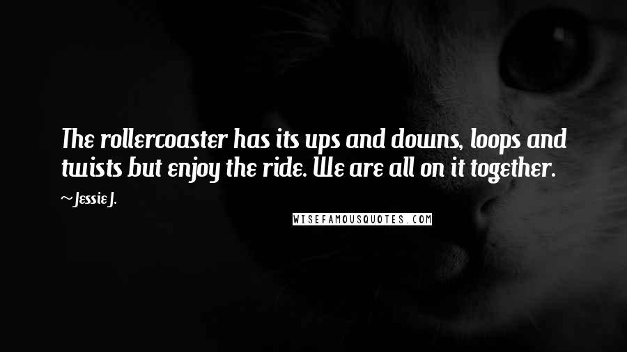 Jessie J. quotes: The rollercoaster has its ups and downs, loops and twists but enjoy the ride. We are all on it together.