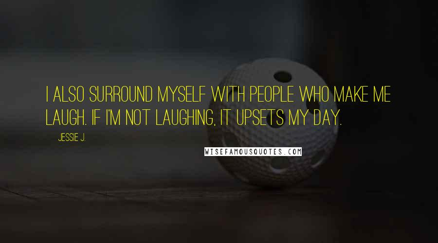 Jessie J. quotes: I also surround myself with people who make me laugh. If I'm not laughing, it upsets my day.