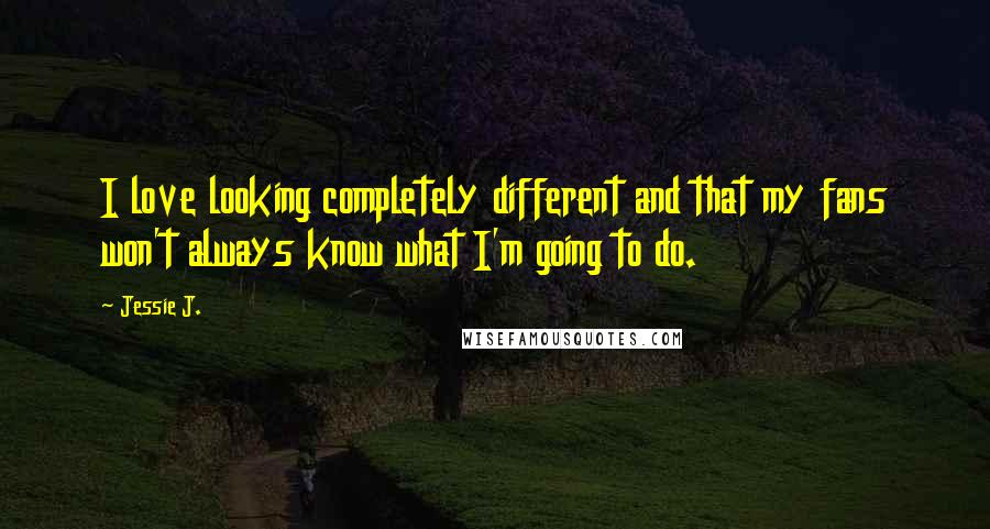 Jessie J. quotes: I love looking completely different and that my fans won't always know what I'm going to do.