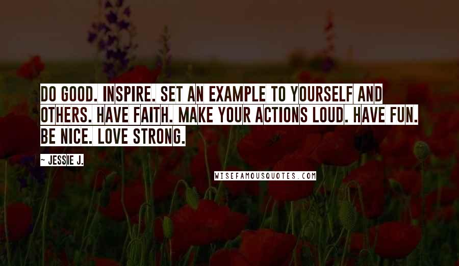 Jessie J. quotes: Do good. Inspire. Set an example to yourself and others. Have faith. Make your actions loud. Have fun. Be nice. Love strong.