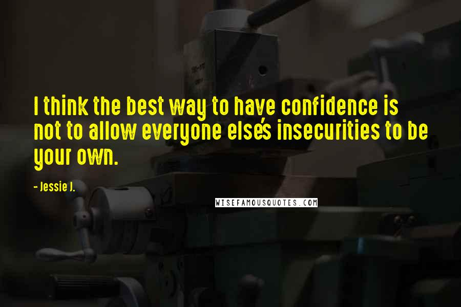 Jessie J. quotes: I think the best way to have confidence is not to allow everyone else's insecurities to be your own.