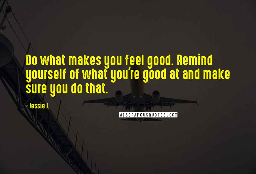 Jessie J. quotes: Do what makes you feel good. Remind yourself of what you're good at and make sure you do that.
