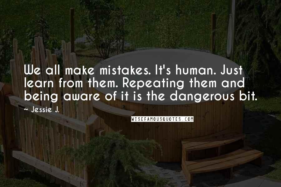 Jessie J. quotes: We all make mistakes. It's human. Just learn from them. Repeating them and being aware of it is the dangerous bit.