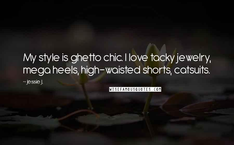 Jessie J. quotes: My style is ghetto chic. I love tacky jewelry, mega heels, high-waisted shorts, catsuits.