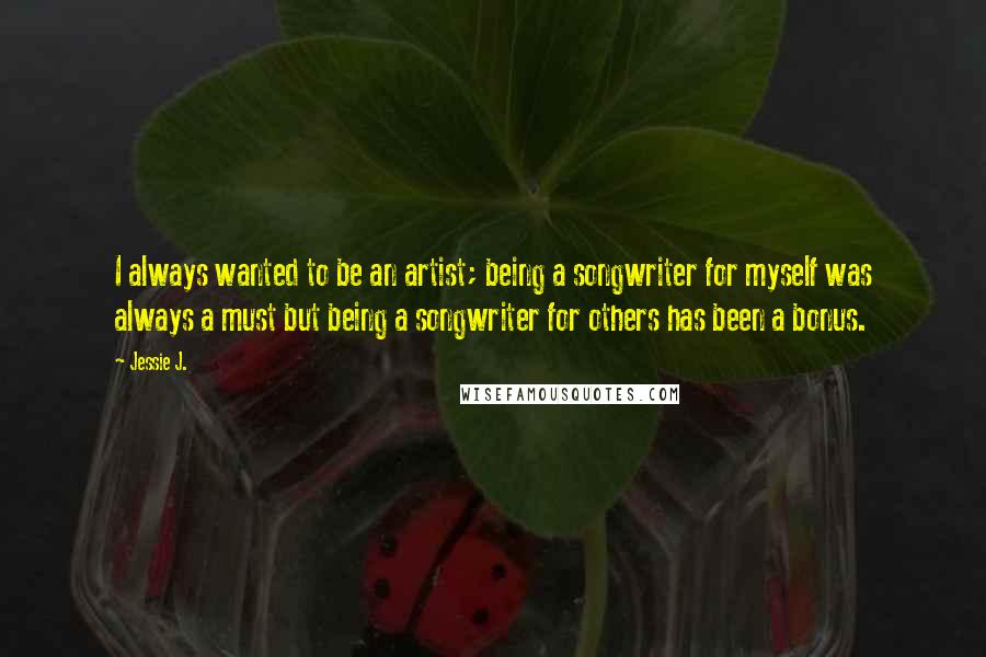 Jessie J. quotes: I always wanted to be an artist; being a songwriter for myself was always a must but being a songwriter for others has been a bonus.