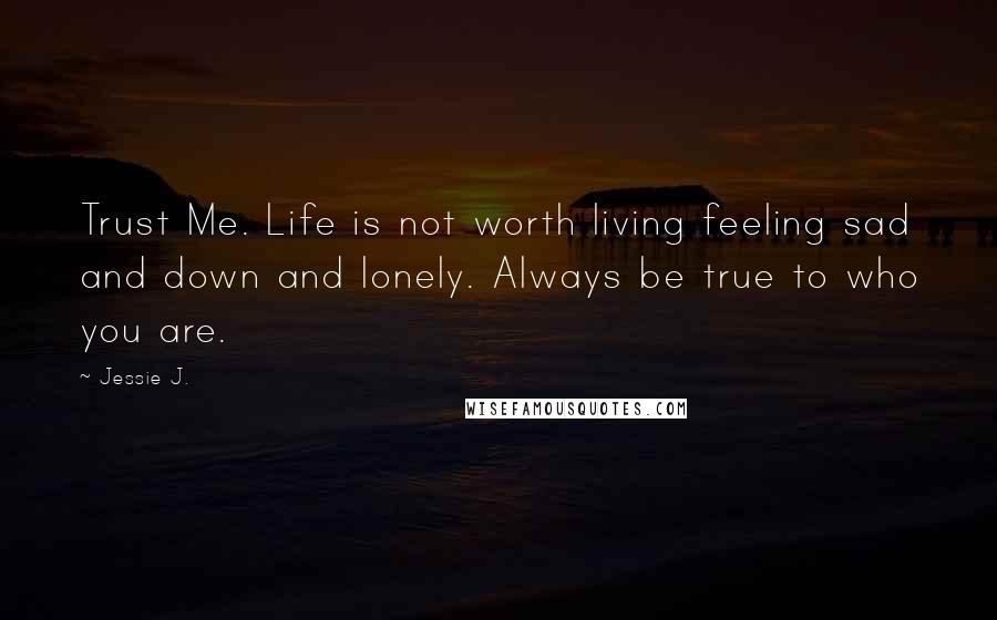 Jessie J. quotes: Trust Me. Life is not worth living feeling sad and down and lonely. Always be true to who you are.