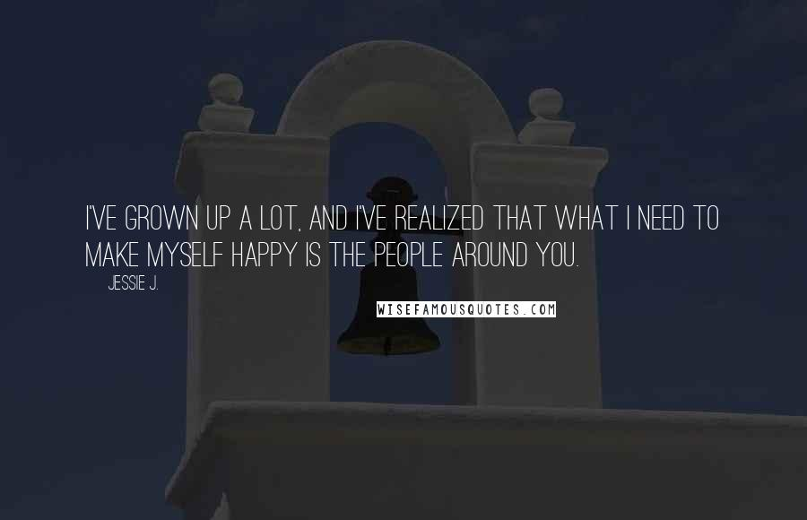 Jessie J. quotes: I've grown up a lot, and I've realized that what I need to make myself happy is the people around you.