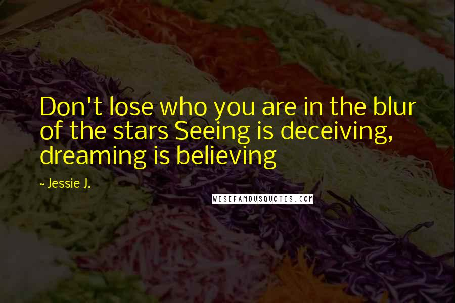 Jessie J. quotes: Don't lose who you are in the blur of the stars Seeing is deceiving, dreaming is believing