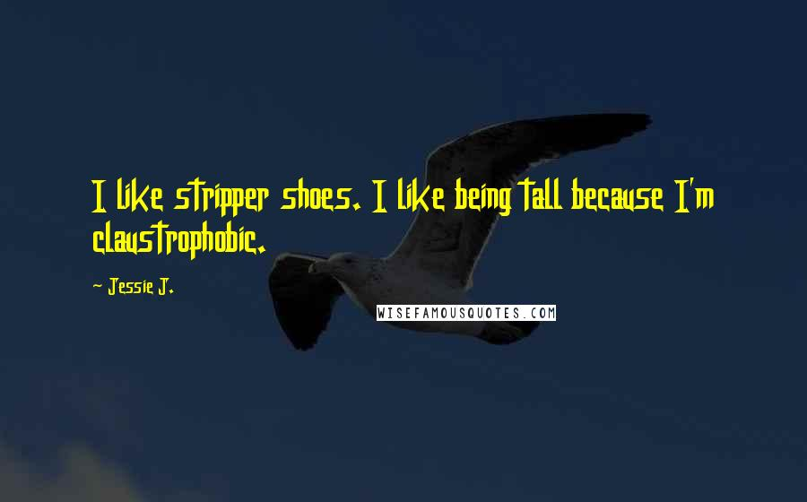Jessie J. quotes: I like stripper shoes. I like being tall because I'm claustrophobic.