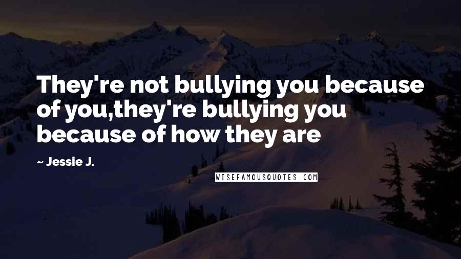 Jessie J. quotes: They're not bullying you because of you,they're bullying you because of how they are