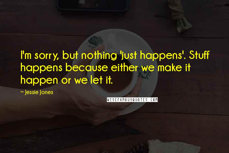 Jessie Jones quotes: I'm sorry, but nothing 'just happens'. Stuff happens because either we make it happen or we let it.