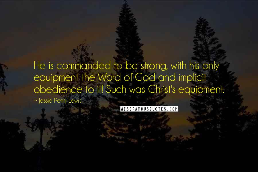 Jessie Penn-Lewis quotes: He is commanded to be strong, with his only equipment the Word of God and implicit obedience to it! Such was Christ's equipment.