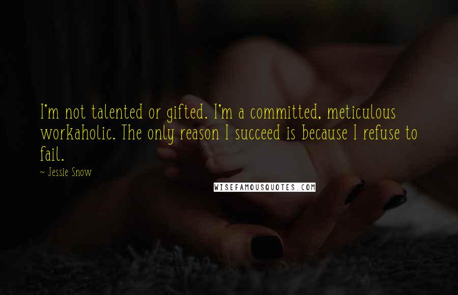 Jessie Snow quotes: I'm not talented or gifted. I'm a committed, meticulous workaholic. The only reason I succeed is because I refuse to fail.