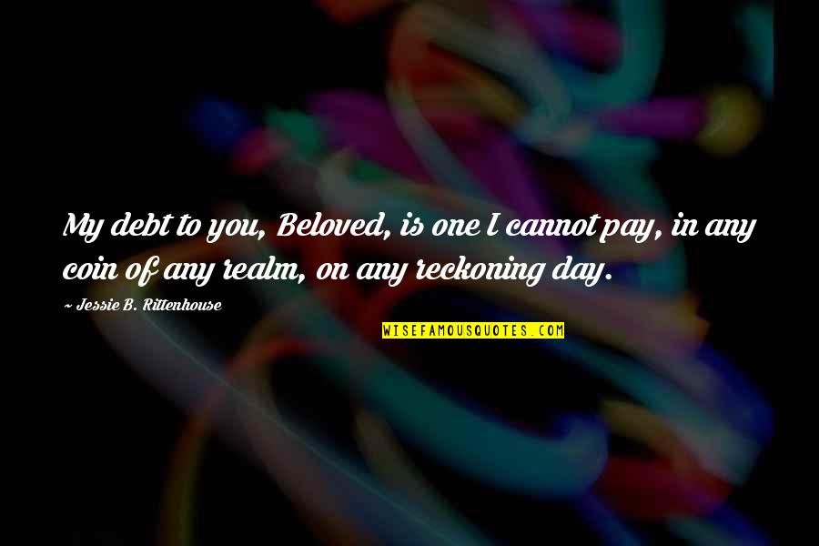 Jessie's Quotes By Jessie B. Rittenhouse: My debt to you, Beloved, is one I