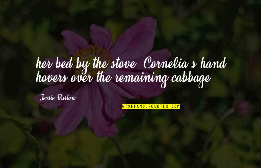 Jessie's Quotes By Jessie Burton: her bed by the stove, Cornelia's hand hovers