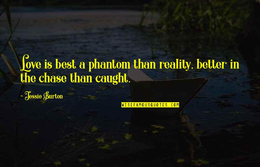 Jessie's Quotes By Jessie Burton: Love is best a phantom than reality, better