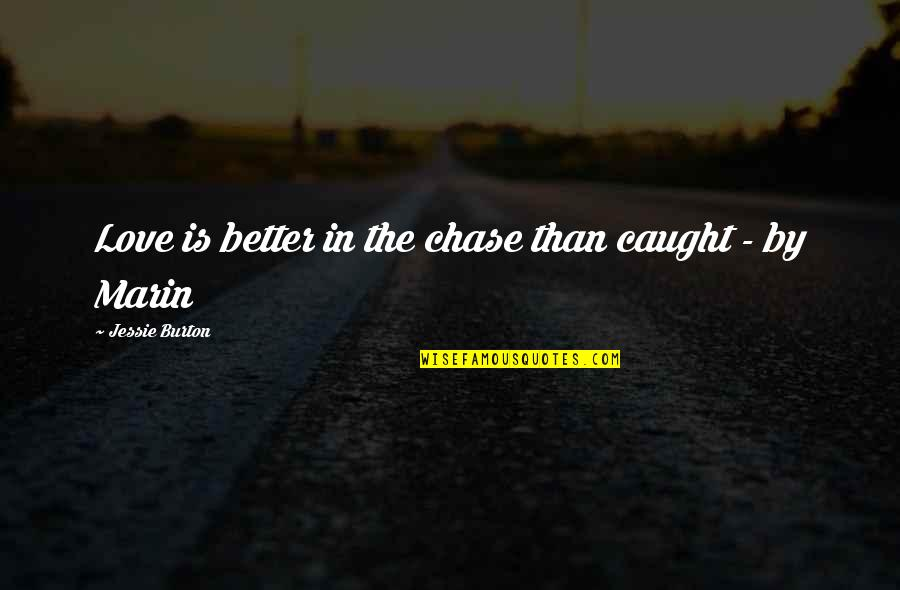 Jessie's Quotes By Jessie Burton: Love is better in the chase than caught