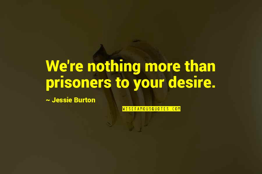 Jessie's Quotes By Jessie Burton: We're nothing more than prisoners to your desire.