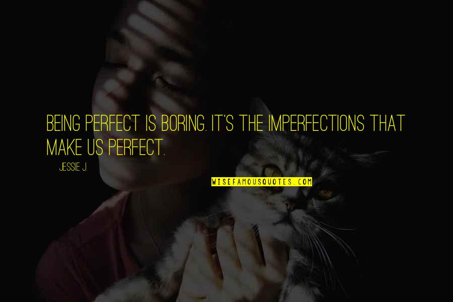 Jessie's Quotes By Jessie J.: Being perfect is boring. It's the imperfections that
