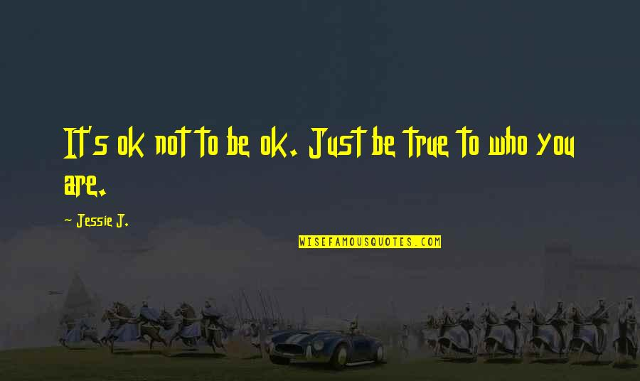 Jessie's Quotes By Jessie J.: It's ok not to be ok. Just be