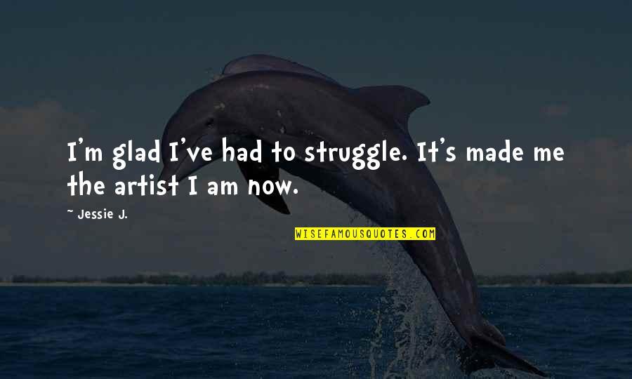 Jessie's Quotes By Jessie J.: I'm glad I've had to struggle. It's made