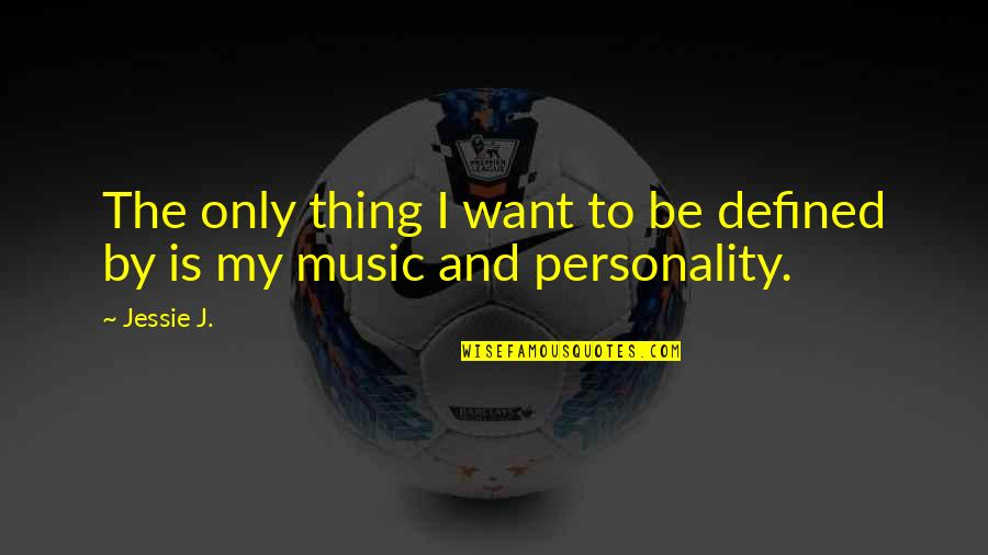 Jessie's Quotes By Jessie J.: The only thing I want to be defined