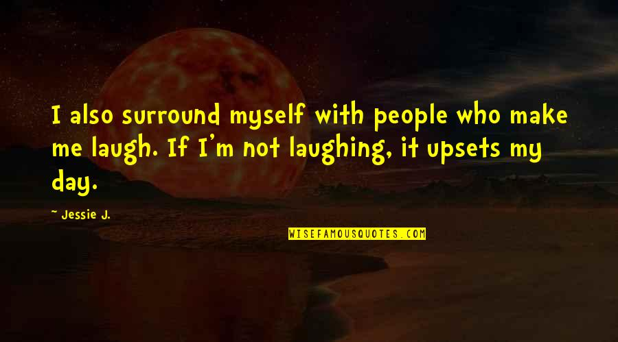 Jessie's Quotes By Jessie J.: I also surround myself with people who make
