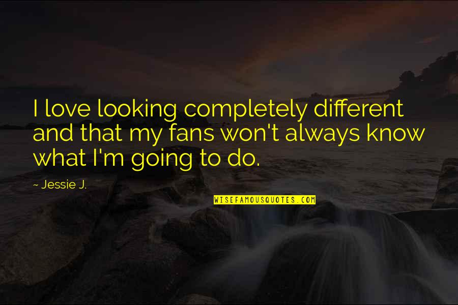 Jessie's Quotes By Jessie J.: I love looking completely different and that my
