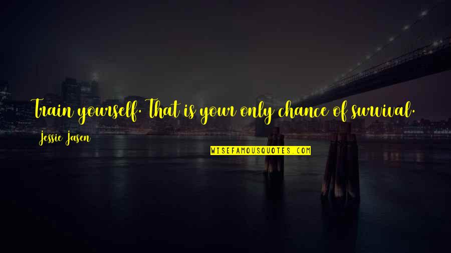 Jessie's Quotes By Jessie Jasen: Train yourself. That is your only chance of
