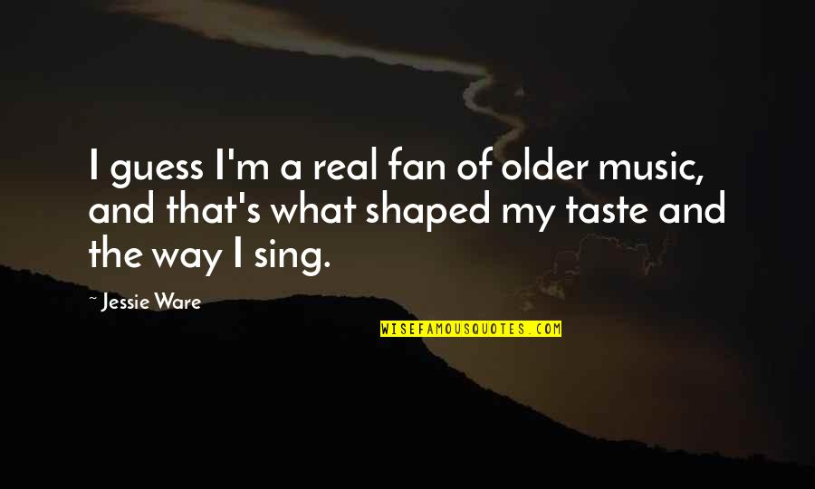 Jessie's Quotes By Jessie Ware: I guess I'm a real fan of older