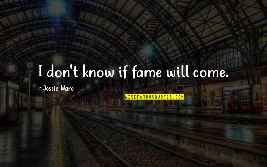 Jessie's Quotes By Jessie Ware: I don't know if fame will come.