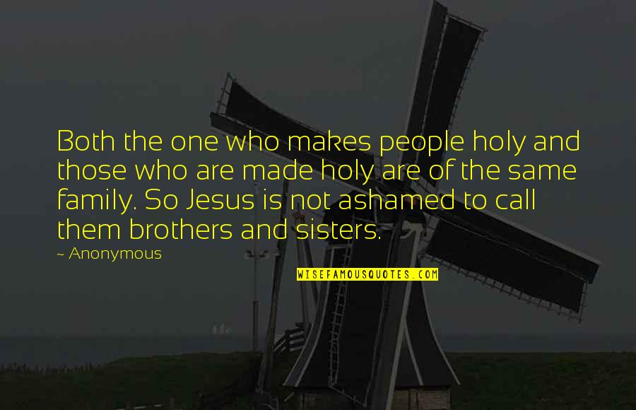 Jesus And Family Quotes By Anonymous: Both the one who makes people holy and