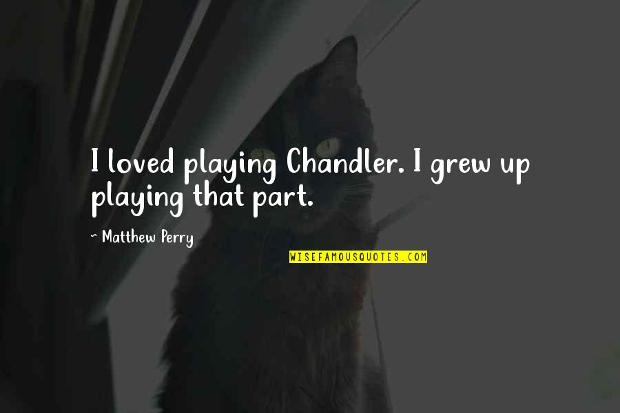 Jesus And Family Quotes By Matthew Perry: I loved playing Chandler. I grew up playing