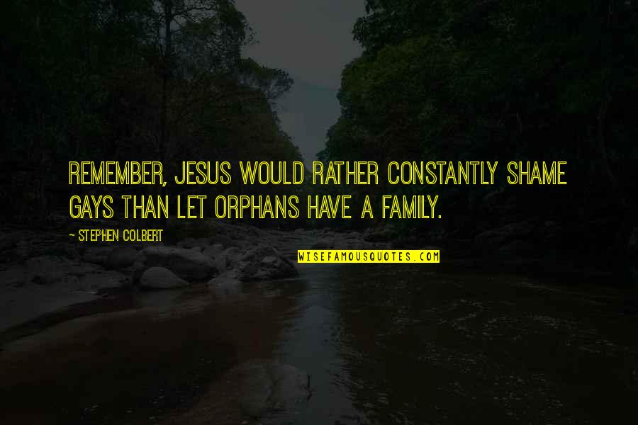 Jesus And Family Quotes By Stephen Colbert: Remember, Jesus would rather constantly shame gays than
