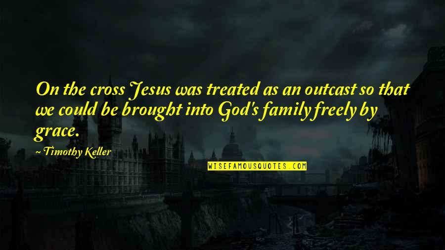 Jesus And Family Quotes By Timothy Keller: On the cross Jesus was treated as an