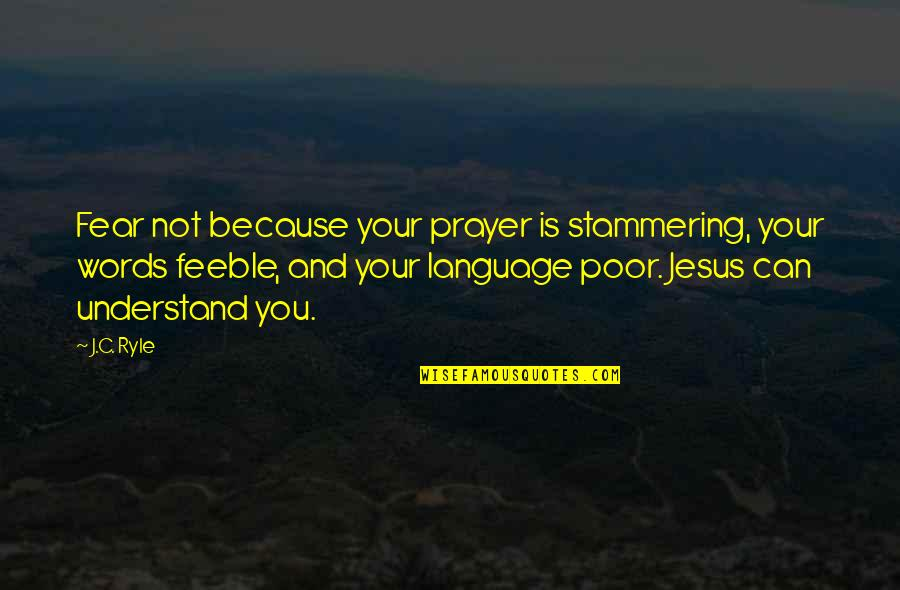 Jesus And Prayer Quotes By J.C. Ryle: Fear not because your prayer is stammering, your