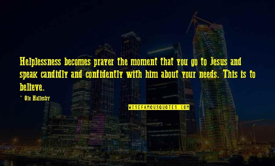 Jesus And Prayer Quotes By Ole Hallesby: Helplessness becomes prayer the moment that you go