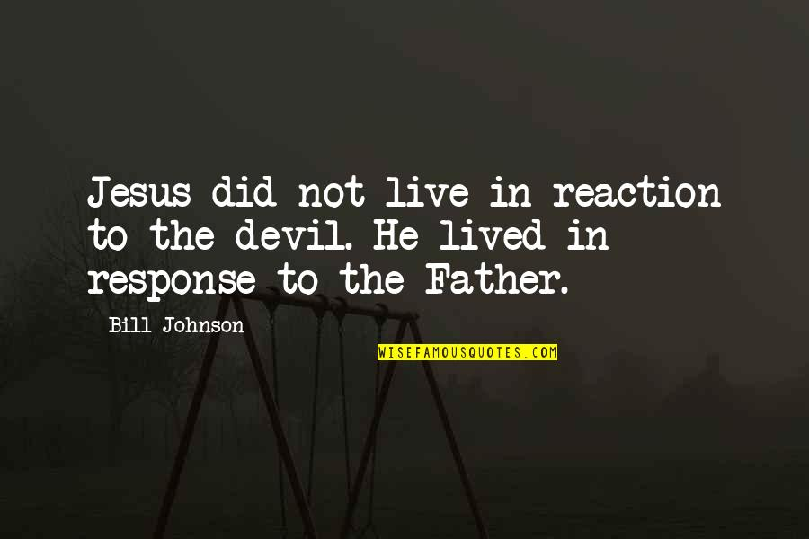 Jesus And The Devil Quotes By Bill Johnson: Jesus did not live in reaction to the