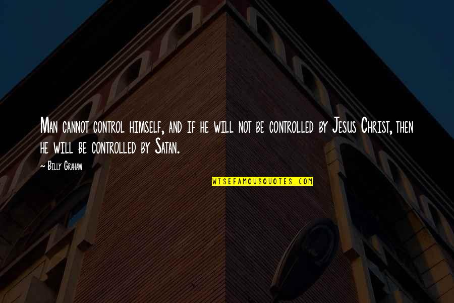 Jesus And The Devil Quotes By Billy Graham: Man cannot control himself, and if he will
