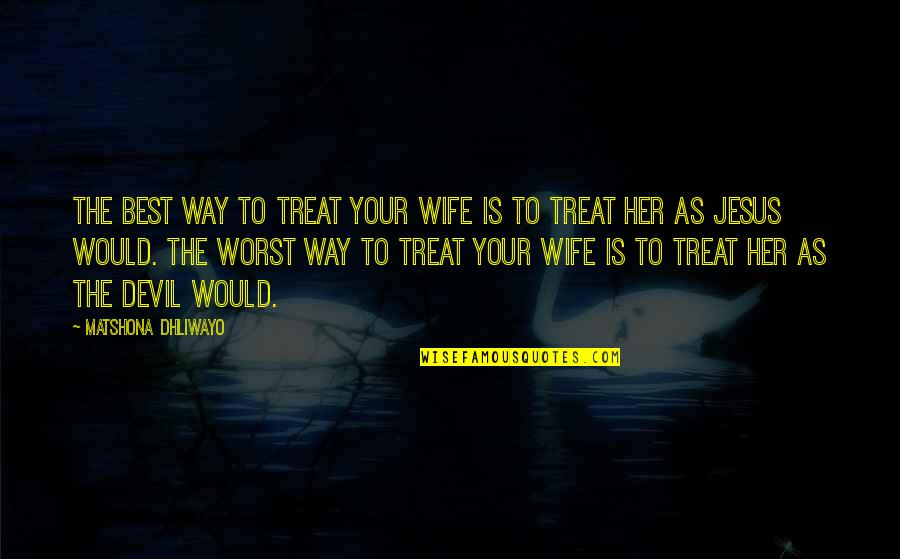 Jesus And The Devil Quotes By Matshona Dhliwayo: The best way to treat your wife is
