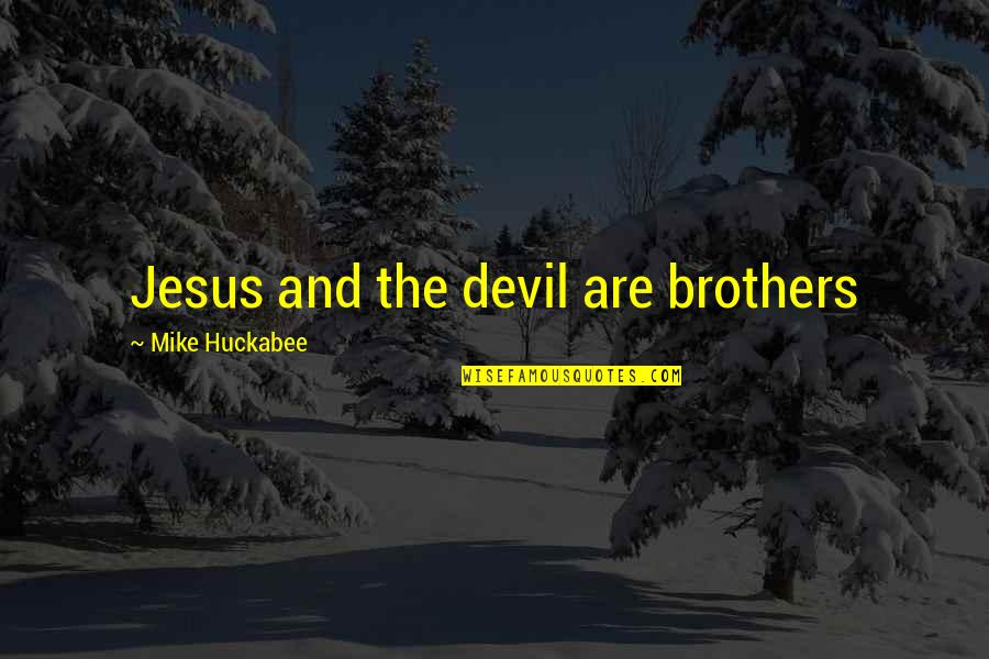 Jesus And The Devil Quotes By Mike Huckabee: Jesus and the devil are brothers