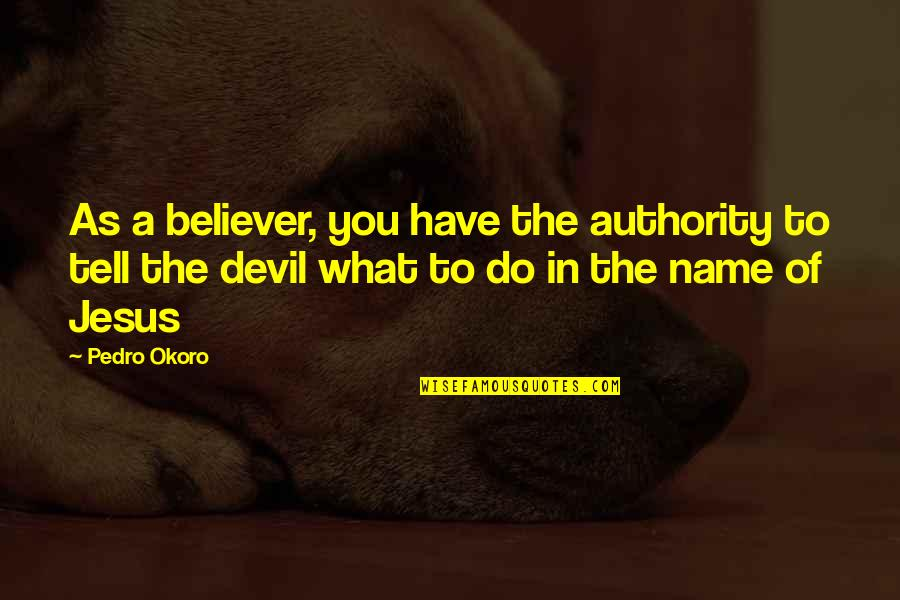 Jesus And The Devil Quotes By Pedro Okoro: As a believer, you have the authority to