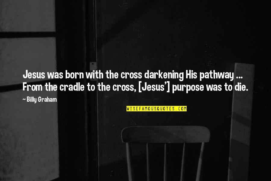 Jesus Born Quotes By Billy Graham: Jesus was born with the cross darkening His