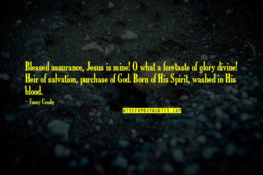 Jesus Born Quotes By Fanny Crosby: Blessed assurance, Jesus is mine! O what a