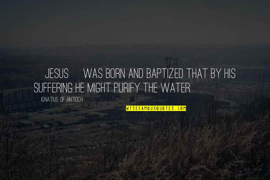 Jesus Born Quotes By Ignatius Of Antioch: [Jesus] was born and baptized that by his