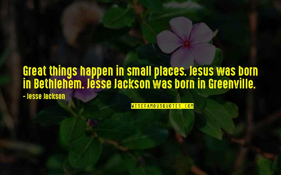 Jesus Born Quotes By Jesse Jackson: Great things happen in small places. Jesus was
