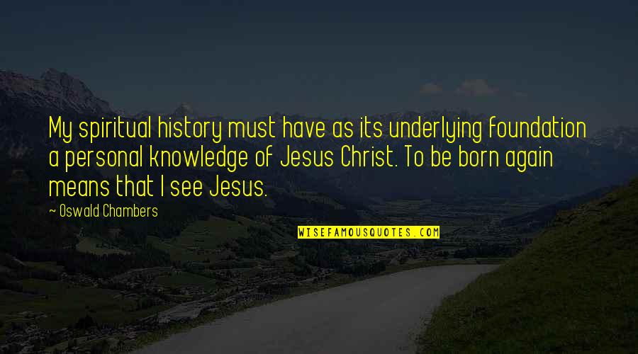 Jesus Born Quotes By Oswald Chambers: My spiritual history must have as its underlying